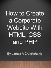 How to Create a Corporate Website With HTML, CSS and PHP ebook by James A Cruickshank
