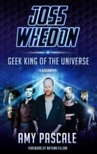 Joss Whedon - Geek King of the Universe - A Biography ebook by Amy Pascale, Nathan Fillion