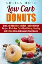 Low Carb Donuts: 30 Traditional and Fun Flavored Donut Recipes Made Low Carb Plus Glazing, Frosting and Filling Ideas to Decorate Your Donuts - Low Carb Desserts eBook by Sheila Hope
