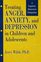 Treating Anger, Anxiety, And Depression In Children And Adolescents ebook by Jerry Wilde