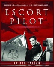 Escort Pilot - Guarding the American Bombers Over Europe in World War II ebook by Philip Kaplan,Andy Saunders