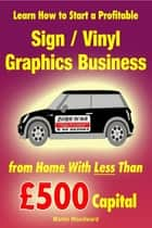 Learn How to Start a Profitable Sign / Vinyl Graphics Business from Home With Less Than £500 Capital ebook by Martin Woodward