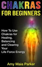 Chakras for Beginners: How To Use Chakras for Healing, Balancing and Clearing Your Life Force Energy ebook by Amy Maia Parker