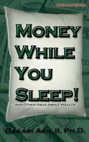 Money while you sleep!: and other ideas about wealth ebook by Bakari Akil II, Ph.D.