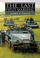 The Last Field Marshal ebook by James E. Tague