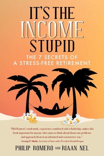 It's the Income, Stupid - The 7 Secrets of a Stress-Free Retirement ebook by Philip J. Romero,Riaan Nel
