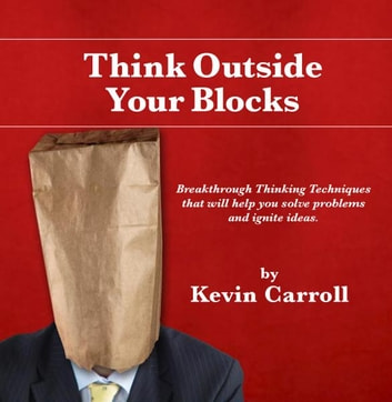 Think Outside Your Blocks - Breakthrough Thinking Techniques to Help You Solve Problems ebook by Kevin Carroll