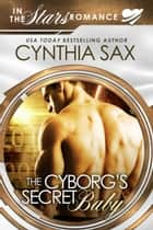 The Cyborg's Secret Baby ebook by Cynthia Sax