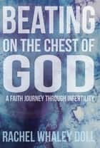 Beating on the Chest of God; A Faith Journey Through Infertility ebook by