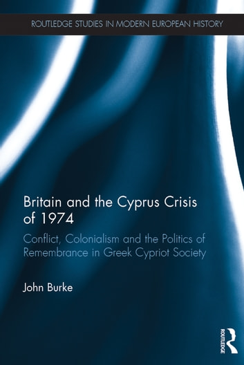 Britain and the Cyprus Crisis of 1974 - Conflict, Colonialism and the Politics of Remembrance in Greek Cypriot Society ebook by John Burke