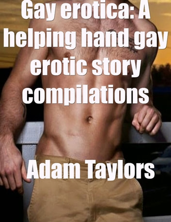 Gay Erotica: A Helping Hand Gay Erotic Story Compilations ebook by Adam Taylors