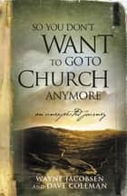 So You Don't Want to Go to Church Anymore - An Unexpected Journey ebook by Wayne Jacobsen, Dave Coleman
