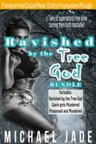 Ravished by the Tree God Bundle ebook by Michael Jade