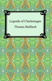 Legends of Charlemagne, or Romance of the Middle Ages ebook by Thomas Bulfinch