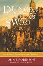 Dungeon, Fire and Sword - The Knights Templar in the Crusades ebook by John J. Robinson