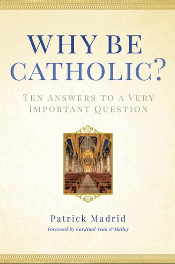 Why Be Catholic? - Ten Answers to a Very Important Question eBook by Patrick Madrid