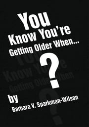 You Know You're Getting Older When... ebook by Barbara V. Sparkman-Wilson