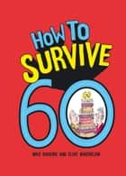 How to Survive 60 ebook by Mike Haskins, Clive Whichelow