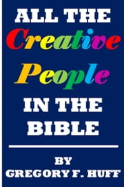 All The Creative People In The Bible ebook by Gregory F. Huff