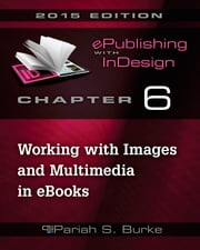 Chapter 6: Working with Images and Multimedia in eBooks ebook by Pariah S. Burke