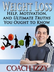 Weight Loss: Help, Motivation And Ultimate Truths You Ought To Know ebook by Coach Izzy