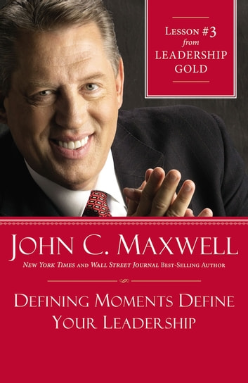 Defining Moments Define Your Leadership - Lesson 3 from Leadership Gold ebook by John C. Maxwell