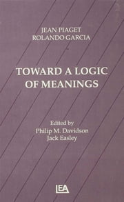 Toward A Logic of Meanings ebook by Jean Piaget,Rolando Garcia,Philip Davidson,Philip M. Davidson,Philip M. Davidson,Jack Easley
