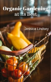 Organic Gardening at its Best ebook by Jessica Lindsey
