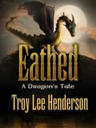 Eathed, A Dragon's Tale ebook by Troy Lee Henderson