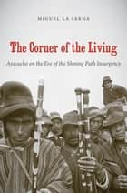 The Corner of the Living - Ayacucho on the Eve of the Shining Path Insurgency ebook by Miguel La Serna