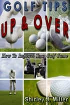 Golf Tips Up & Over: How To Improve Your Golf Game ebook by Shirley J. Miller