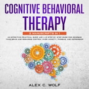 Cognitive Behavioral Therapy: 2 manuscripts in 1 - An Effective Practical Guide and A 21 Step by Step Guide for Rewiring Your Brain and Regaining Control Over Anxiety, Phobias, and Depression audiobook by Alex C. Wolf