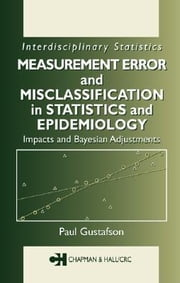 Measurement Error and Misclassification in Statistics and Epidemiology: Impacts and Bayesian Adjustments ebook by Gustafson, Paul