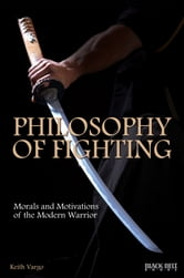 Philosophy of Fighting - Morals and Motivations of the Modern Warrior ebook by Keith Vargo