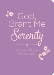 God, Grant Me Serenity - Devotional Prayers for Mothers ebook by Renae Brumbaugh