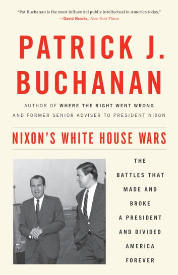 Nixon's White House Wars - The Battles That Made and Broke a President and Divided America Forever ebook by Patrick J. Buchanan