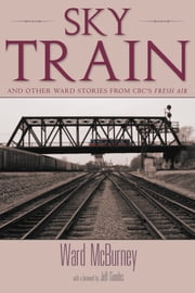 Sky Train - Stories from CBC's Fresh Air ebook by Ward McBurney,Jeff Goodes