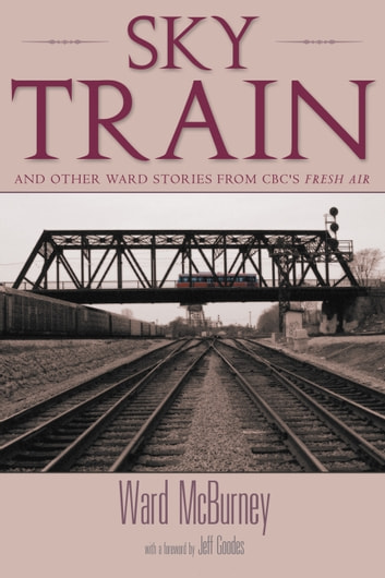 Sky Train - Stories from CBC's Fresh Air ebook by Ward McBurney