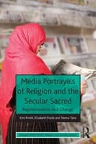 Media Portrayals of Religion and the Secular Sacred - Representation and Change ebook by Kim Knott, Elizabeth Poole