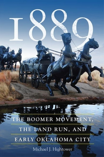 1889 - The Boomer Movement, the Land Run, and Early Oklahoma City ebook by Michael J. Hightower