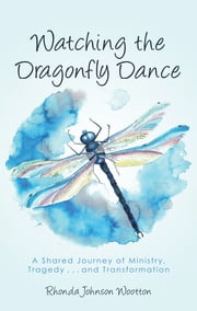 Watching the Dragonfly Dance - A Shared Journey of Ministry, Tragedy . . . and Transformation ebook by Rhonda Johnson Wootton
