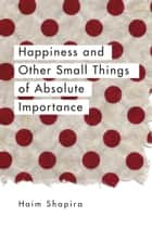 Happiness and Other Small Things of Absolute Importance ebook by Haim Shapira