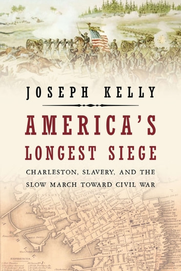 America's Longest Siege - Charleston, Slavery, and the Slow March Toward Civil War ebook by Joseph Kelly
