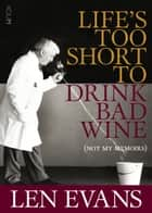 Life's Too Short to Drink Bad Wine - (Not my memoirs) ebook by Len Evans