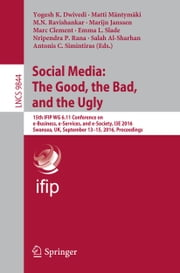 Social Media: The Good, the Bad, and the Ugly - 15th IFIP WG 6.11 Conference on e-Business, e-Services, and e-Society, I3E 2016, Swansea, UK, September 13–15, 2016, Proceedings ebook by Yogesh K. Dwivedi,Matti Mäntymäki,Mayasandra-Nagaraja Ravishankar,Marijn Janssen,Marc Clement,Emma L. Slade,Nripendra P. Rana,Salah Al-Sharhan,Antonis C. Simintiras
