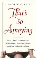 That's So Annoying - An Etiquette Expert on the World's Most Irritating Habits and What to Do About Them ebook by Cynthia W Lett