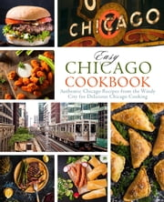 Easy Chicago Cookbook: Authentic Chicago Recipes from the Windy City for Delicious Chicago Cooking ebook by BookSumo Press