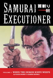 Samurai Executioner Volume 1: When the Demon Knife Weeps ebook by Kazuo Koike,Goseki Kojima