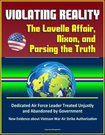Violating Reality: The Lavelle Affair, Nixon, and Parsing the Truth - Dedicated Air Force Leader Treated Unjustly and Abandoned by Government, New Evidence about Vietnam War Air Strike Authorization ebook by Progressive Management
