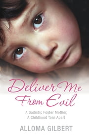 Deliver Me From Evil - A Sadistic Foster Mother, A Childhood Torn Apart ebook by Alloma Gilbert